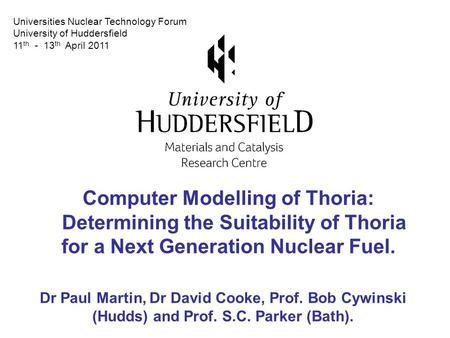 Computer Modelling of Thoria: Determining the Suitability of Thoria for a Next Generation Nuclear Fuel. Dr Paul Martin, Dr David Cooke, Prof. Bob Cywinski.