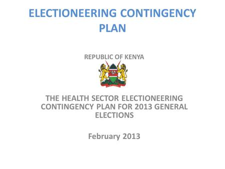 ELECTIONEERING CONTINGENCY PLAN REPUBLIC OF KENYA THE HEALTH SECTOR ELECTIONEERING CONTINGENCY PLAN FOR 2013 GENERAL ELECTIONS February 2013.