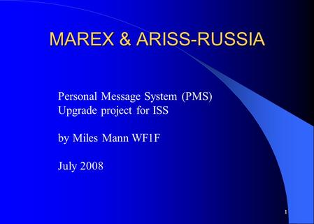 1 MAREX & ARISS-RUSSIA Personal Message System (PMS) Upgrade project for ISS by Miles Mann WF1F July 2008.