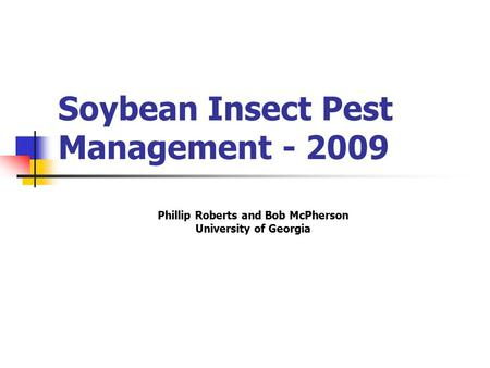 Soybean Insect Pest Management - 2009 Phillip Roberts and Bob McPherson University of Georgia.