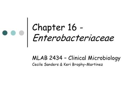 Chapter 16 - Enterobacteriaceae MLAB 2434 – Clinical Microbiology Cecile Sanders & Keri Brophy-Martinez.