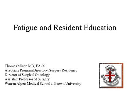 Fatigue and Resident Education Thomas Miner, MD, FACS Associate Program Directory, Surgery Residency Director of Surgical Oncology Assistant Professor.