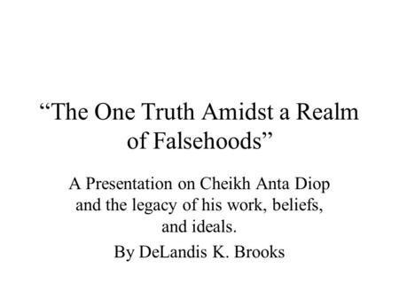 """The One Truth Amidst a Realm of Falsehoods"" A Presentation on Cheikh Anta Diop and the legacy of his work, beliefs, and ideals. By DeLandis K. Brooks."