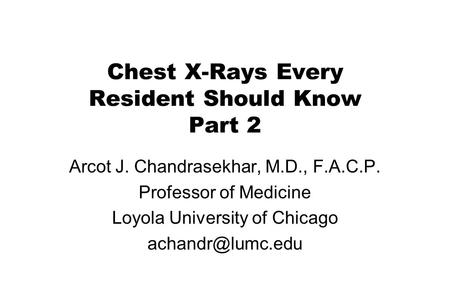 Chest X-Rays Every Resident Should Know Part 2 Arcot J. Chandrasekhar, M.D., F.A.C.P. Professor of Medicine Loyola University of Chicago