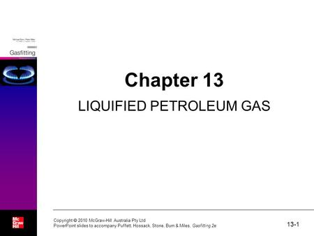 13-1 Copyright  2010 McGraw-Hill Australia Pty Ltd PowerPoint slides to accompany Puffett, Hossack, Stone, Burn & Miles, Gasfitting 2e Chapter 13 LIQUIFIED.