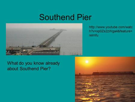 Southend Pier What do you know already about Southend Pier?  h?v=xp0Zs2zWga4&feature= relmfu.