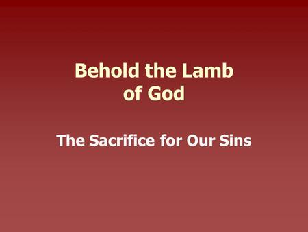 Behold the Lamb of God The Sacrifice for Our Sins.