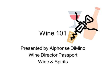 Wine 101 Presented by Alphonse DiMino Wine Director Passport Wine & Spirits.