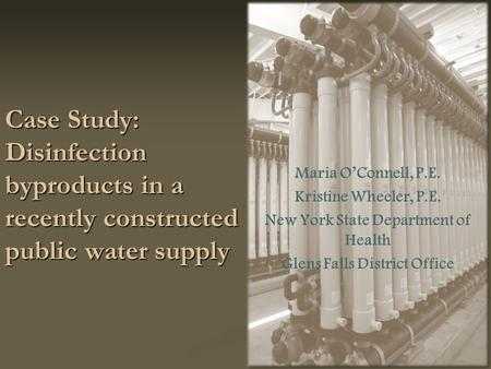 Case Study: Disinfection byproducts in a recently constructed public water supply Maria O'Connell, P.E. Kristine Wheeler, P.E. New York State Department.