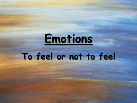 Emotions To feel or not to feel. Our constant companions.