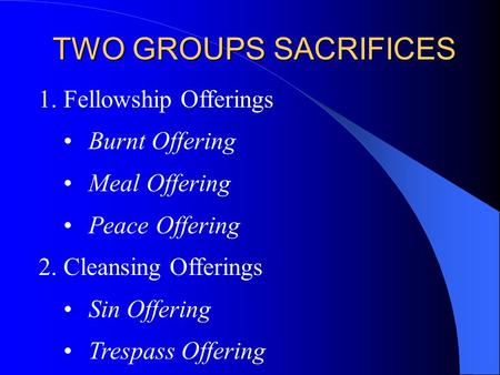 TWO GROUPS SACRIFICES 1.Fellowship Offerings Burnt Offering Meal Offering Peace Offering 2.Cleansing Offerings Sin Offering Trespass Offering.