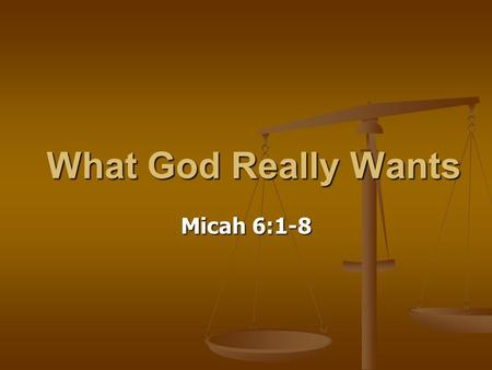 What God Really Wants Micah 6:1-8. Picturing the Situation You have been: You have been: Faithfully Attending Church Faithfully Attending Church Giving.