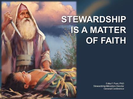Erika F Puni, PhD Stewardship Ministries Director General Conference STEWARDSHIP IS A MATTER OF FAITH.