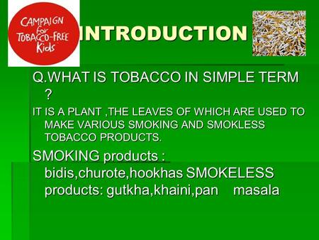 INTRODUCTION Q.WHAT IS TOBACCO IN SIMPLE TERM ? IT IS A PLANT,THE LEAVES OF WHICH ARE USED TO MAKE VARIOUS SMOKING AND SMOKLESS TOBACCO PRODUCTS. SMOKING.