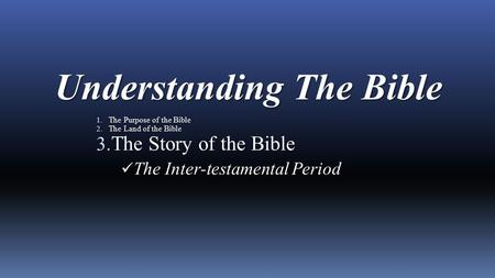 Understanding The Bible 1. The Purpose of the Bible 2. The Land of the Bible 3. The Story of the Bible The Inter-testamental Period.