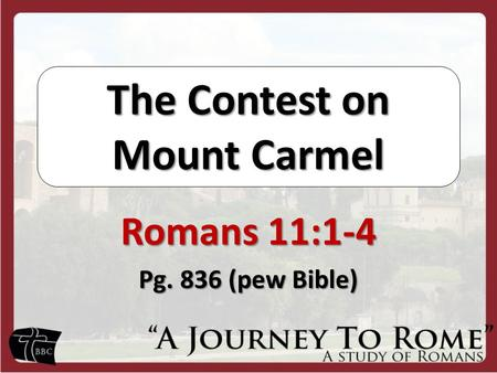 The Contest on Mount Carmel Romans 11:1-4 Pg. 836 (pew Bible)