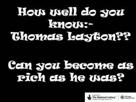 How well do you know:- Thomas Layton?? Can you become as rich as he was?
