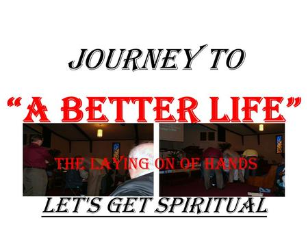 "JOURNEY TO ""A Better Life"" Let's Get Spiritual The Laying On Of Hands."