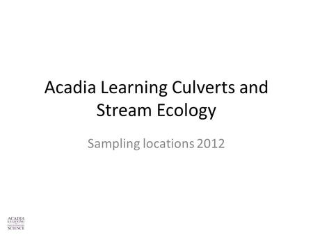 Acadia Learning Culverts and Stream Ecology Sampling locations 2012.