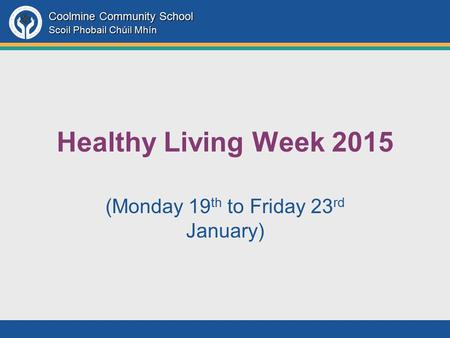 Coolmine Community School Scoil Phobail Chúil Mhín Healthy Living Week 2015 (Monday 19 th to Friday 23 rd January)