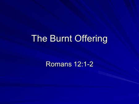 The Burnt Offering Romans 12:1-2. Therefore I urge you, brethren, by the mercies of God, to present your bodies a living and holy sacrifice, acceptable.