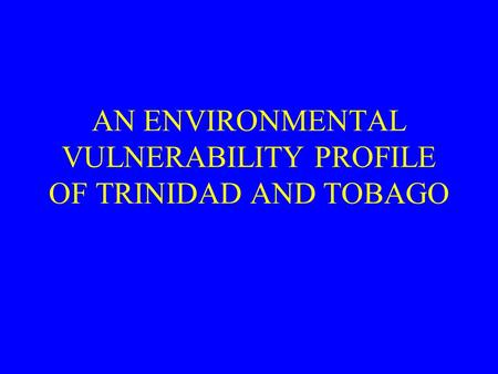 AN ENVIRONMENTAL VULNERABILITY PROFILE OF TRINIDAD AND TOBAGO.