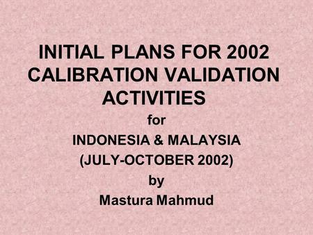 INITIAL PLANS FOR 2002 CALIBRATION VALIDATION ACTIVITIES for INDONESIA & MALAYSIA (JULY-OCTOBER 2002) by Mastura Mahmud.