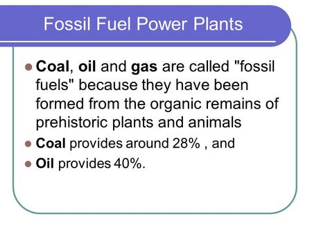Fossil Fuel Power Plants Coal, oil and gas are called fossil fuels because they have been formed from the organic remains of prehistoric plants and animals.