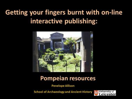Getting your fingers burnt with on-line interactive publishing: Penelope Allison School of Archaeology and Ancient History Pompeian resources.