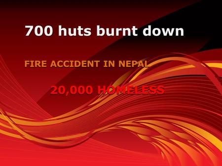 FIRE ACCIDENT IN NEPAL 700 huts burnt down 20,000 HOMELESS.