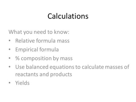 Calculations What you need to know: Relative formula mass Empirical formula % composition by mass Use balanced equations to calculate masses of reactants.