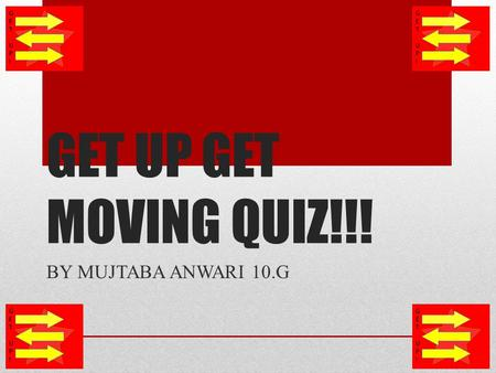 GET UP GET MOVING QUIZ!!! BY MUJTABA ANWARI 10.G.