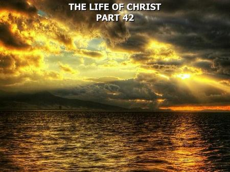 THE LIFE OF CHRIST PART 42 THE LIFE OF CHRIST PART 42.