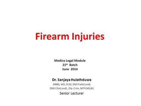 Firearm Injuries Dr. Sanjaya Hulathduwa MBBS, MD, DLM, DMJ Path(Lond) DMJ Clin(Lond), Dip. Crim, MFFLM(UK) Senior Lecturer Medico Legal Module 21 st Batch.
