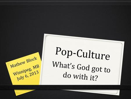 Pop-Culture What's God got to do with it? Mathew Block Winnipeg, MB July 6, 2013.
