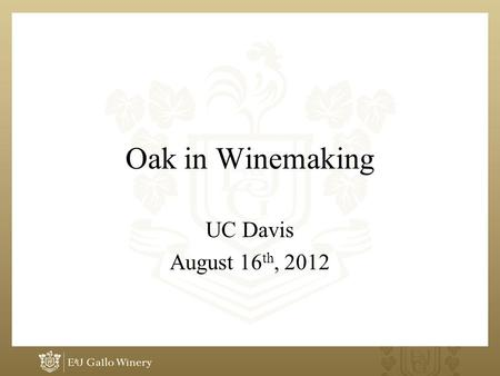 Oak in Winemaking UC Davis August 16 th, 2012. Oak Use What is the desired effect? –Wine structure and colour? –Small nuances to enhance wines natural.