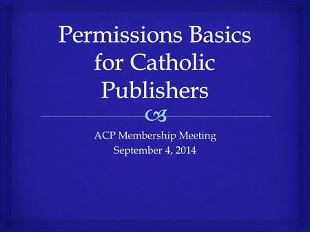 ACP Membership Meeting September 4, 2014.   Some Common Copyright Myths  Copyright Basics  Application to Publishing  Using Material  Creating Material.
