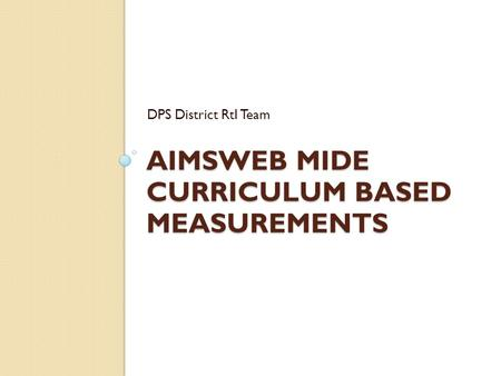 AIMSWEB MIDE CURRICULUM BASED MEASUREMENTS DPS District RtI Team.
