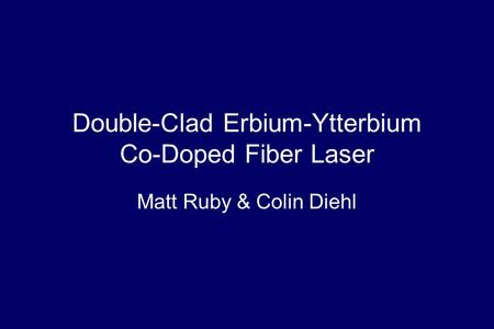 Double-Clad Erbium-Ytterbium Co-Doped Fiber Laser Matt Ruby & Colin Diehl.