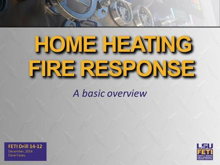 A basic overview FETI Drill 14-12 December, 2014 Dave Casey HOME HEATING FIRE RESPONSE HOME HEATING FIRE RESPONSE.