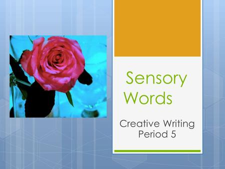 Sensory Words Creative Writing Period 5. What are Sensory Words? 1. What does Sensory Mean? 2. What are the 5 Senses? 3. Name 1 sensory word for each.