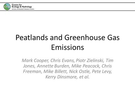 Peatlands and Greenhouse Gas Emissions Mark Cooper, Chris Evans, Piotr Zielinski, Tim Jones, Annette Burden, Mike Peacock, Chris Freeman, Mike Billett,