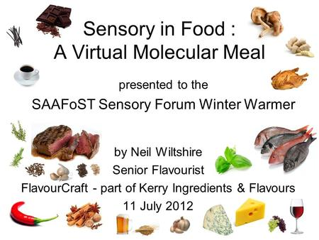 By Neil Wiltshire Senior Flavourist FlavourCraft - part of Kerry Ingredients & Flavours 11 July 2012 presented to the SAAFoST Sensory Forum Winter Warmer.