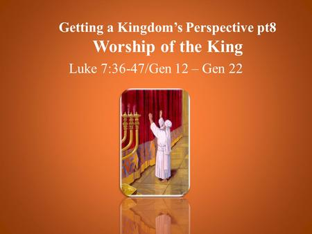 Getting a Kingdom's Perspective pt8 Worship of the King Luke 7:36-47/Gen 12 – Gen 22.