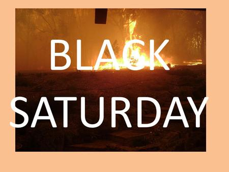 BLACK SATURDAY. BLACK SATURDAY! WHERE: VICTORIA, AUSTRALIA. DATE: 7 TH FEB – 14 TH MARCH 2009. AFFECTED AREAS: 450000 HECTARES, 1.1 MILLION ACRES. SORCE:
