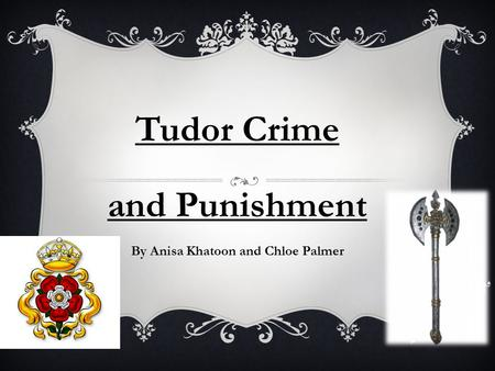 Tudor Crime and Punishment By Anisa Khatoon and Chloe Palmer.