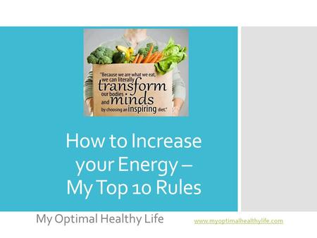 How to Increase your Energy – My Top 10 Rules My Optimal Healthy Life www.myoptimalhealthylife.com www.myoptimalhealthylife.com.