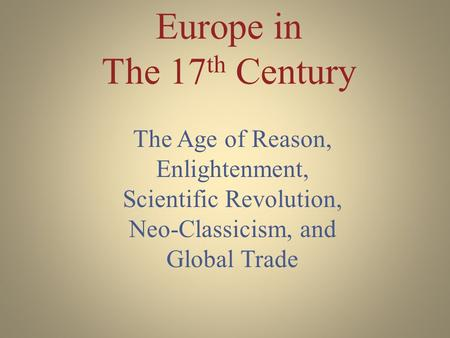 Europe in The 17 th Century The Age of Reason, Enlightenment, Scientific Revolution, Neo-Classicism, and Global Trade.