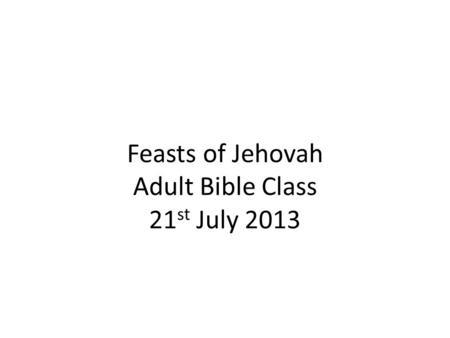 Feasts of Jehovah Adult Bible Class 21 st July 2013.