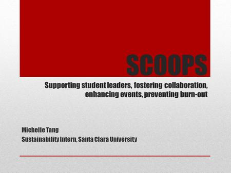 SCOOPS Supporting student leaders, fostering collaboration, enhancing events, preventing burn-out Michelle Tang Sustainability Intern, Santa Clara University.